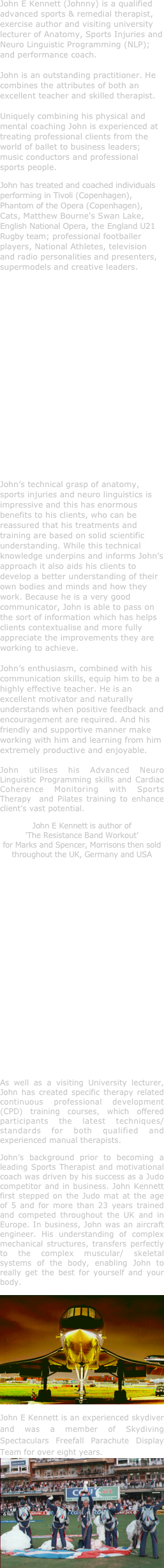 John E Kennett (Johnny) is a qualified advanced sports & remedial therapist, exercise author and visiting university lecturer of Anatomy, Sports Injuries and Neuro Linguistic Programming (NLP); and performance coach.